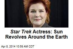 Star Trek Actress: Sun Revolves Around the Earth