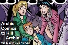 Archie Comics to Kill ... Archie*