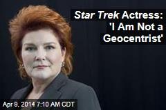 Star Trek Actress: 'I Am Not a Geocentrist'