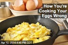 How You're Cooking Your Eggs Wrong