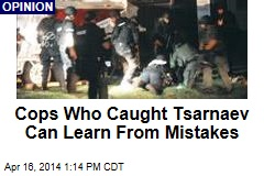 Cops Who Caught Tsarnaev Can Learn From Mistakes