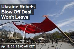 Ukraine Rebels Blow Off Deal, Won't Leave