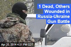 1 Dead, Others Wounded in Russia-Ukraine Gun Battle