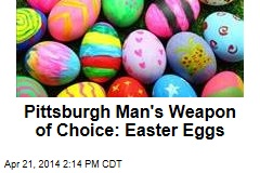 Pittsburgh Man's Weapon of Choice: Easter Eggs