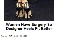Women Having Surgery So Designer Heels Fit Better