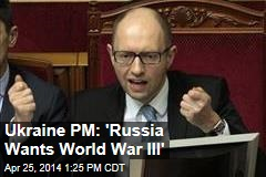 Ukraine PM: 'Russia Wants World War III'