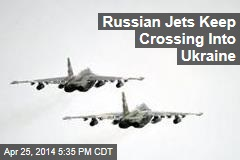 Russian Jets Keep Crossing Into Ukraine
