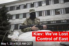 Kiev: We've Lost Control of East