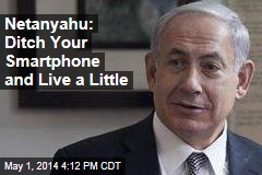 Netanyahu: Ditch Your Smartphone and Live a Little