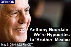 Anthony Bourdain: We're Hypocrites to 'Brother' Mexico