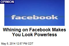 Whining on Facebook Makes You Look Powerless