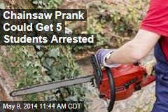 Chainsaw Prank Could Get 5 Students Arrested