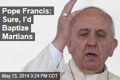 Pope Francis: Sure, I'd Baptize Martians