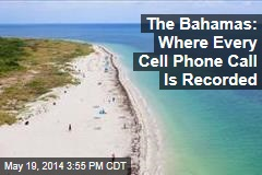 The Bahamas: Where Every Cell Phone Call Is Recorded