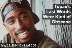 Tupac's Last Words Were Kind of Obscene