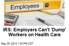 IRS: Employers Can't 'Dump' Workers on Health Care