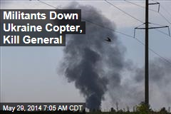 Militants Down Ukraine Copter, Kill General