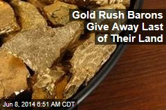 Gold Rush Barons Give Away Last of Their Land