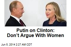 Putin on Clinton: Don't Argue With Women