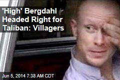 'High' Bergdahl Headed Right for Taliban: Villagers