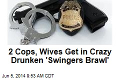 2 Cops, Wives Get in Crazy Drunken 'Swingers Brawl'