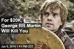 For $20K, George RR Martin Will Kill You