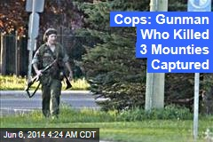 Cops: Gunman Who Killed 3 Mounties Captured