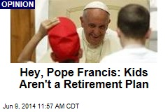 Hey, Pope Francis: Kids Aren't a Retirement Plan