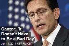 Cantor: 'It Doesn't Have to Be a Bad Day'
