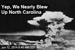 Yup, We Nearly Blew Up North Carolina