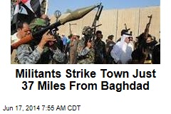 Militants Strike Town Just 37 Miles From Baghdad