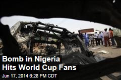Bomb in Nigeria Hits World Cup Fans