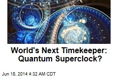 World's Next Timekeeper: Quantum Superclock?