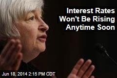 Interest Rates Won't Be Rising Anytime Soon