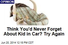 Think You'd Never Forget About Kid in Car? Try Again