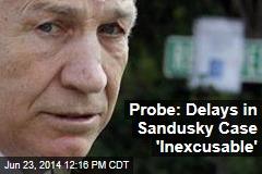 Probe: Delays in Sandusky Case 'Inexcusable'