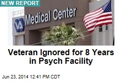 Veteran Ignored for 8 Years in Psych Facility