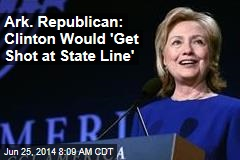 Ark. Republican: Clinton Would 'Get Shot at State Line'