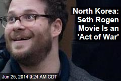 North Korea: Seth Rogen Movie Is an 'Act of War'