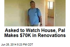 Asked to Watch House, Pal Makes $70K in Renovations