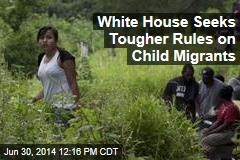 White House Seeks Tougher Rules on Child Migrants