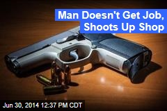 Man Doesn't Get Job, Shoots Up Shop