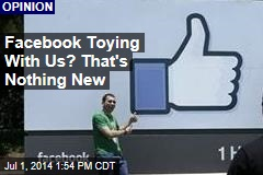 Facebook Toying With Us? That's Nothing New