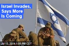 Israel Invades, Says More Is Coming