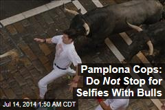 Pamplona Cops: Don't Pause for Selfies With Bulls
