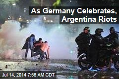 As Germany Celebrates, Argentina Riots