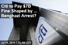Citi to Pay $7B Fine Shaped by ... Benghazi Arrest?
