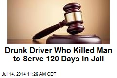 Drunk Driver Who Killed Man to Serve 120 Days in Jail