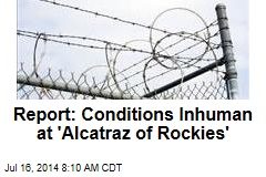 Report: Conditions Inhuman at 'Alcatraz of Rockies'