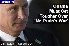 Obama Must Get Tougher Over 'Mr. Putin's War'